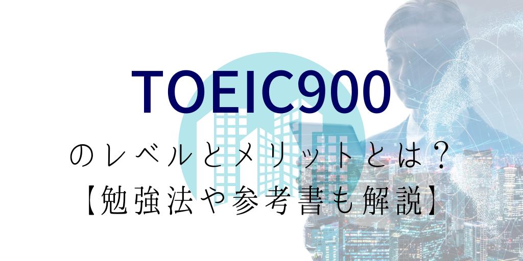 TOEIC900を取って実感したレベルとメリットとは?【勉強法や参考書も解説】