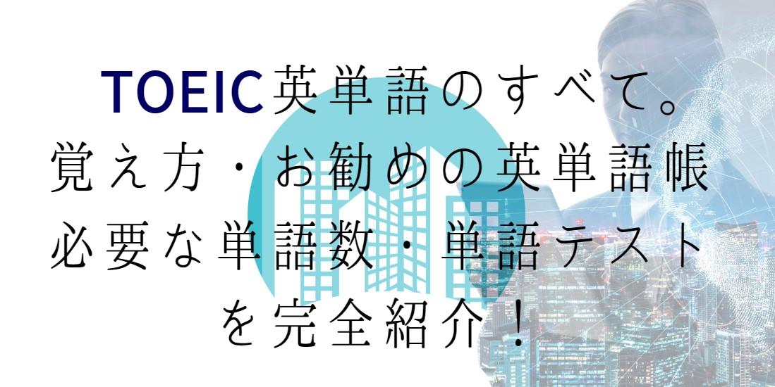 TOEIC英単語のすべて。覚え方・お勧めの英単語帳・必要な単語数・単語テストを完全紹介!