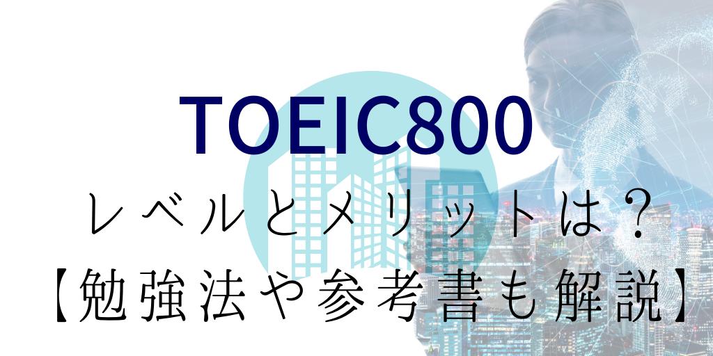 TOEIC800を取って実感したレベルとメリットとは?【勉強法や参考書も解説】