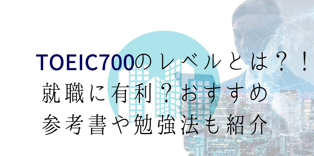 TOEIC700点のレベルとは?!就職に有利?おすすめの参考書や勉強法も紹介