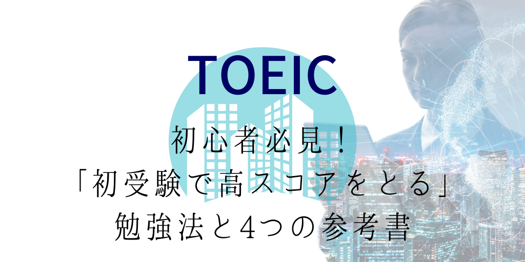 TOEIC初心者必見!「初受験で高スコアをとる」勉強法と4つの参考書