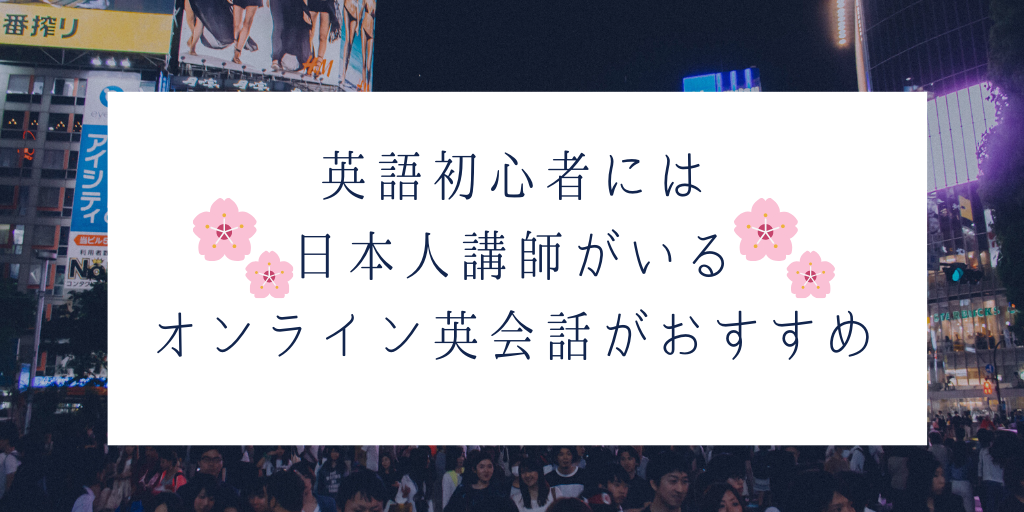 英語初心者には日本人講師がいるオンライン英会話がおすすめ