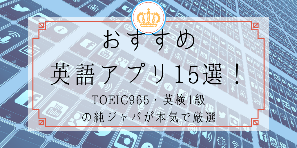 おすすめ英語アプリ15選!TOEIC965・英検1級の純ジャパが本気で厳選
