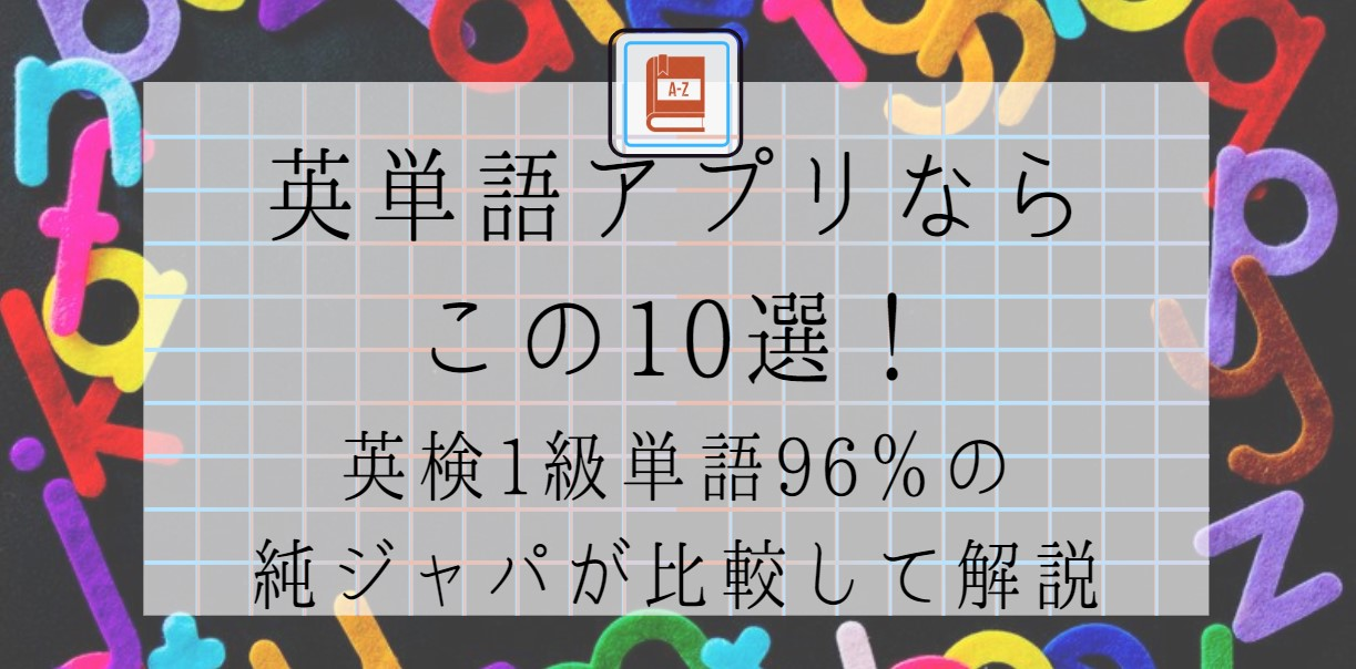 英単語アプリならこの10選!英検1級単語96%の純ジャパが比較して解説