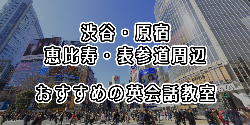 渋谷・原宿・恵比寿・表参道周辺でおすすめの英会話教室はどこ?人気の英会話スクールまとめ